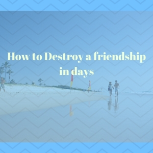 How to Destroy a friendship in days